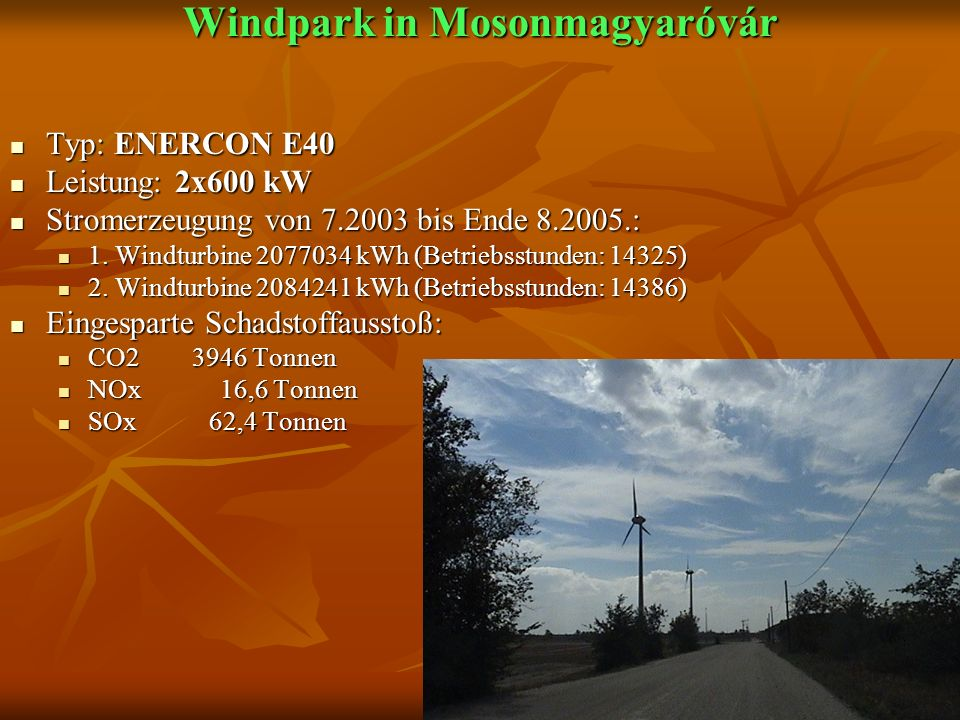 Windpark in Mosonmagyaróvár Windpark in Mosonmagyaróvár Typ: ENERCON E40 Typ: ENERCON E40 Leistung: 2x600 kW Leistung: 2x600 kW Stromerzeugung von 7.2003 bis Ende 8.2005.: Stromerzeugung von 7.2003 bis Ende 8.2005.: 1.