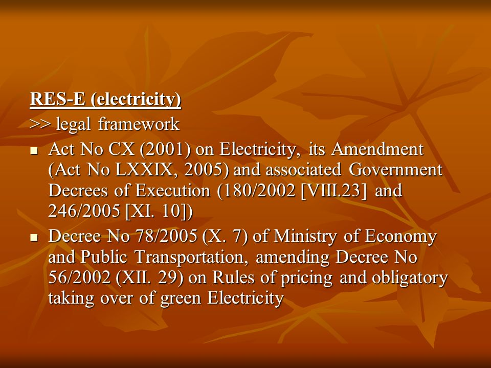 RES-E (electricity) >> legal framework Act No CX (2001) on Electricity, its Amendment (Act No LXXIX, 2005) and associated Government Decrees of Execution (180/2002 [VIII.23] and 246/2005 [XI.