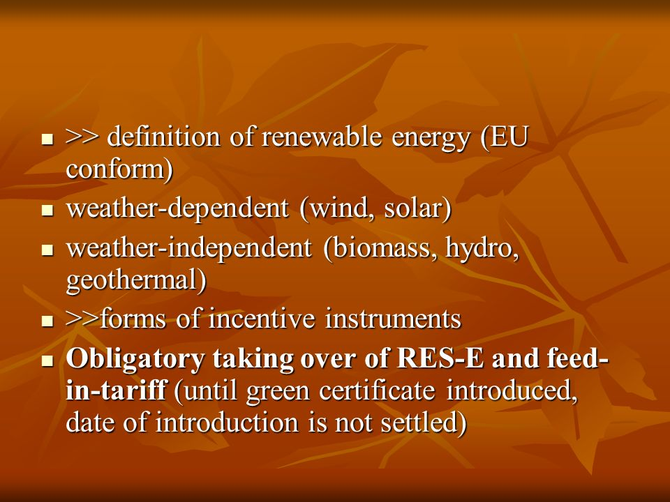>> definition of renewable energy (EU conform) >> definition of renewable energy (EU conform) weather-dependent (wind, solar) weather-dependent (wind, solar) weather-independent (biomass, hydro, geothermal) weather-independent (biomass, hydro, geothermal) >>forms of incentive instruments >>forms of incentive instruments Obligatory taking over of RES-E and feed- in-tariff (until green certificate introduced, date of introduction is not settled) Obligatory taking over of RES-E and feed- in-tariff (until green certificate introduced, date of introduction is not settled)