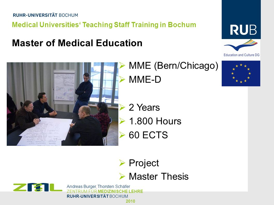 Medical Universities Teaching Staff Training in Bochum Master of Medical Education Andreas Burger, Thorsten Schäfer ZENTRUM FÜR MEDIZINISCHE LEHRE RUHR-UNIVERSITÄT BOCHUM 2010 MME (Bern/Chicago) MME-D 2 Years 1.800 Hours 60 ECTS Project Master Thesis