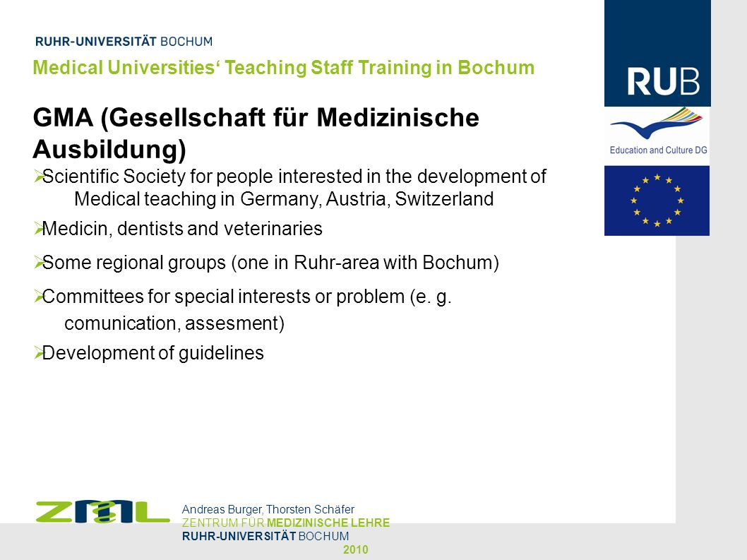 Medical Universities Teaching Staff Training in Bochum GMA (Gesellschaft für Medizinische Ausbildung) Scientific Society for people interested in the development of Medical teaching in Germany, Austria, Switzerland Medicin, dentists and veterinaries Some regional groups (one in Ruhr-area with Bochum) Committees for special interests or problem (e.