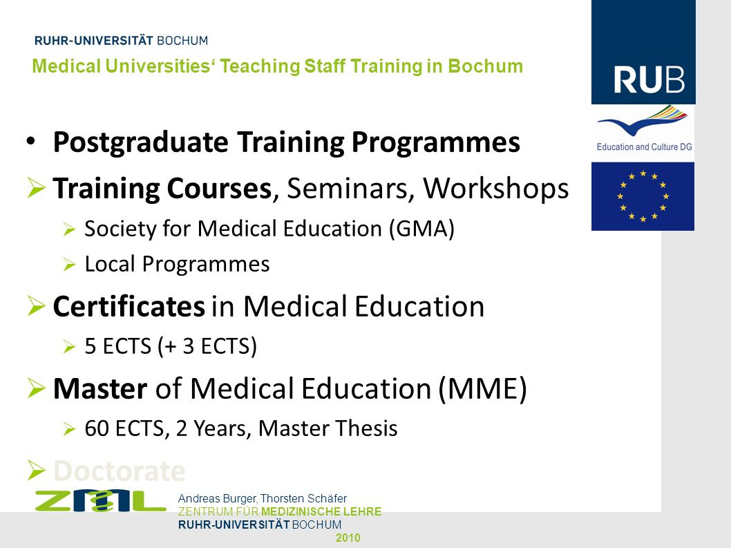 Medical Universities Teaching Staff Training in Bochum Andreas Burger, Thorsten Schäfer ZENTRUM FÜR MEDIZINISCHE LEHRE RUHR-UNIVERSITÄT BOCHUM 2010 Postgraduate Training Programmes Training Courses, Seminars, Workshops Society for Medical Education (GMA) Local Programmes Certificates in Medical Education 5 ECTS (+ 3 ECTS) Master of Medical Education (MME) 60 ECTS, 2 Years, Master Thesis Doctorate