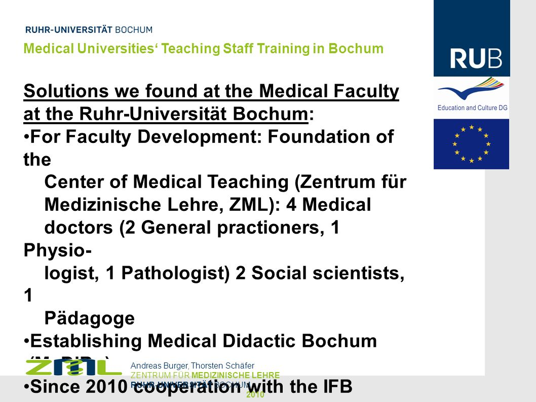 Medical Universities Teaching Staff Training in Bochum MME – Objectives Create Competent Experts in Higher Education Foster Innovations in the Field of Education Improve Quality of Higher Education (3rd and 4th Level) Strengthen Educational Research Increase Individual Career Chances Andreas Burger, Thorsten Schäfer ZENTRUM FÜR MEDIZINISCHE LEHRE RUHR-UNIVERSITÄT BOCHUM 2010