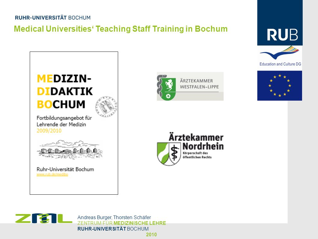 Medical Universities Teaching Staff Training in Bochum Workshops for Teaching Staff Training at Bochum Curriculum Design and Planning of Educational Lessons Tutor Training for Problem-based Learning Teaching in Seminars and Workshops Teaching for Large Audiences Assessment and Evaluation Communication Skills Andreas Burger, Thorsten Schäfer ZENTRUM FÜR MEDIZINISCHE LEHRE RUHR-UNIVERSITÄT BOCHUM 2010