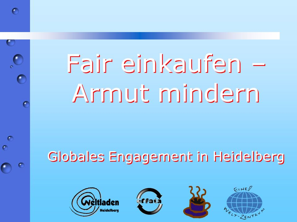 Nachhaltigkeit Der Faire Handel steht beispielhaft für die Devise des Aktionsprogramms Global denken – lokal handeln in den zentralen Bereichen Internationale Zusammenarbeit Armutsbekämpfung Veränderung der Konsumgewohnheiten
