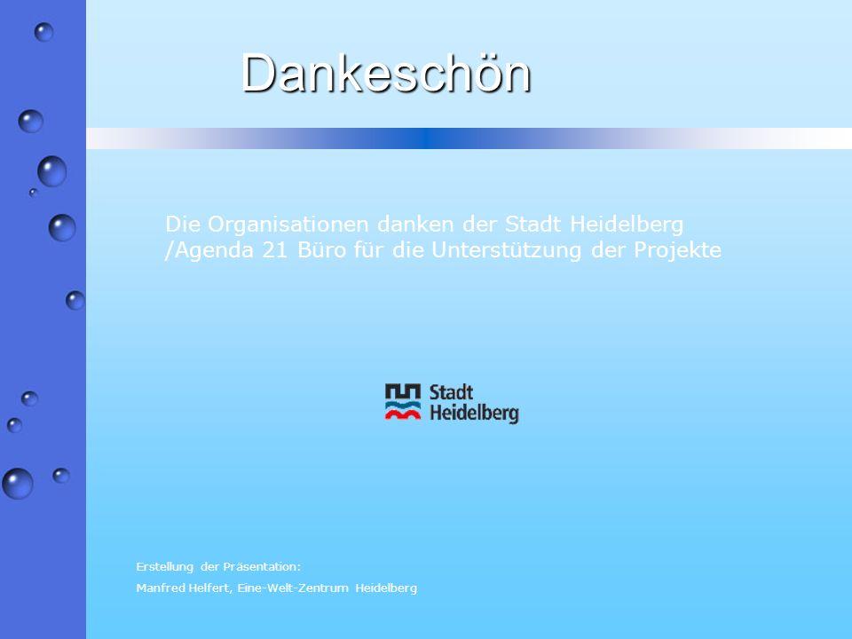 Die Organisationen danken der Stadt Heidelberg /Agenda 21 Büro für die Unterstützung der Projekte Dankeschön Erstellung der Präsentation: Manfred Helf