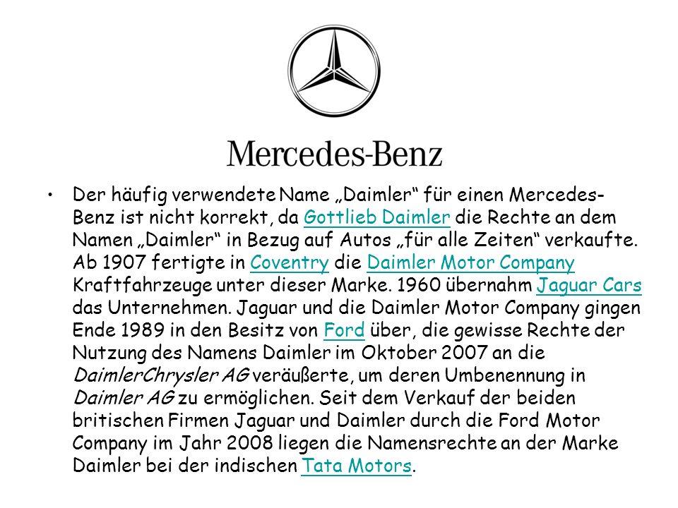 Der häufig verwendete Name Daimler für einen Mercedes- Benz ist nicht korrekt, da Gottlieb Daimler die Rechte an dem Namen Daimler in Bezug auf Autos für alle Zeiten verkaufte.