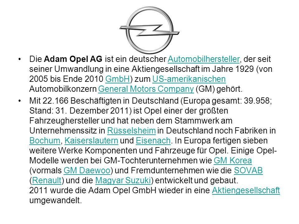 Die Adam Opel AG ist ein deutscher Automobilhersteller, der seit seiner Umwandlung in eine Aktiengesellschaft im Jahre 1929 (von 2005 bis Ende 2010 GmbH) zum US-amerikanischen Automobilkonzern General Motors Company (GM) gehört.AutomobilherstellerGmbHUS-amerikanischenGeneral Motors Company Mit 22.166 Beschäftigten in Deutschland (Europa gesamt: 39.958; Stand: 31.
