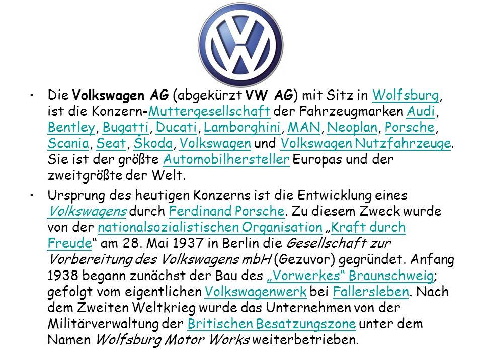 Die Volkswagen AG (abgekürzt VW AG) mit Sitz in Wolfsburg, ist die Konzern-Muttergesellschaft der Fahrzeugmarken Audi, Bentley, Bugatti, Ducati, Lamborghini, MAN, Neoplan, Porsche, Scania, Seat, Škoda, Volkswagen und Volkswagen Nutzfahrzeuge.