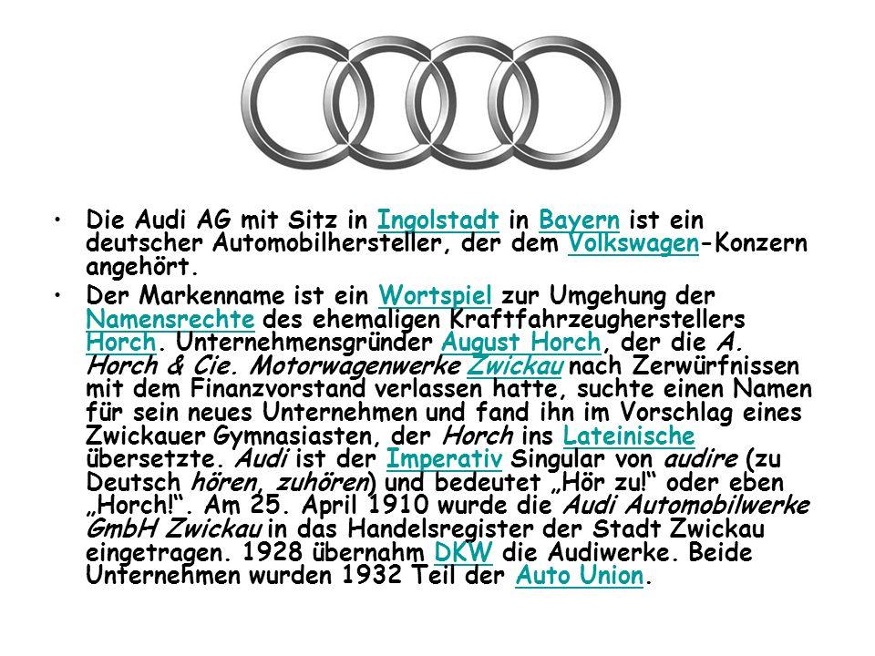Die Audi AG mit Sitz in Ingolstadt in Bayern ist ein deutscher Automobilhersteller, der dem Volkswagen-Konzern angehört.IngolstadtBayernVolkswagen Der Markenname ist ein Wortspiel zur Umgehung der Namensrechte des ehemaligen Kraftfahrzeugherstellers Horch.