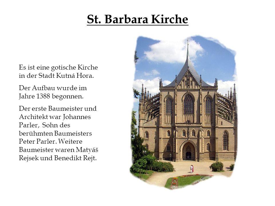 St. Barbara Kirche Es ist eine gotische Kirche in der Stadt Kutná Hora. Der Aufbau wurde im Jahre 1388 begonnen. Der erste Baumeister und Architekt wa