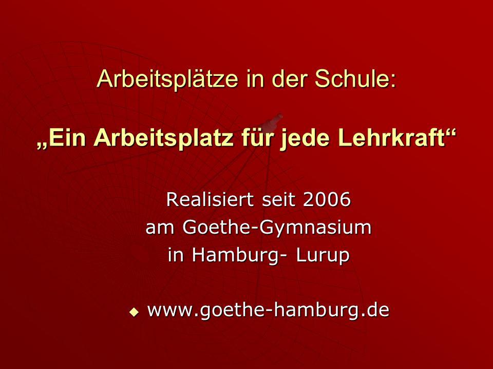 Arbeitsplätze in der Schule: Ein Arbeitsplatz für jede Lehrkraft Realisiert seit 2006 am Goethe-Gymnasium in Hamburg- Lurup www.goethe-hamburg.de www.goethe-hamburg.de
