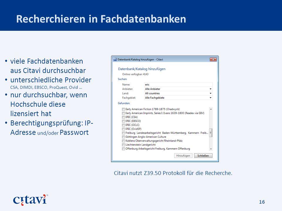 Recherchieren in Fachdatenbanken 16 viele Fachdatenbanken aus Citavi durchsuchbar unterschiedliche Provider CSA, DIMDI, EBSCO, ProQuest, Ovid … nur durchsuchbar, wenn Hochschule diese lizensiert hat Berechtigungsprüfung: IP- Adresse und/oder Passwort Citavi nutzt Z39.50 Protokoll für die Recherche.