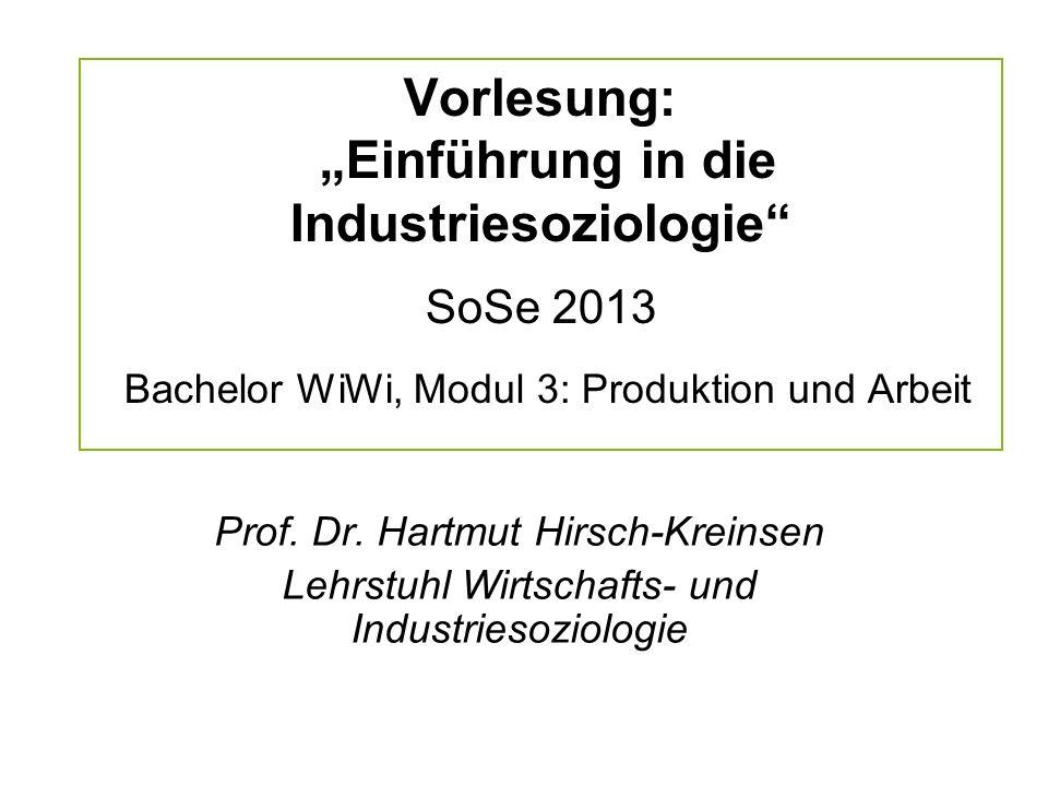 Vorlesung: Einführung in die Industriesoziologie SoSe 2013 Bachelor WiWi, Modul 3: Produktion und Arbeit Prof. Dr. Hartmut Hirsch-Kreinsen Lehrstuhl W