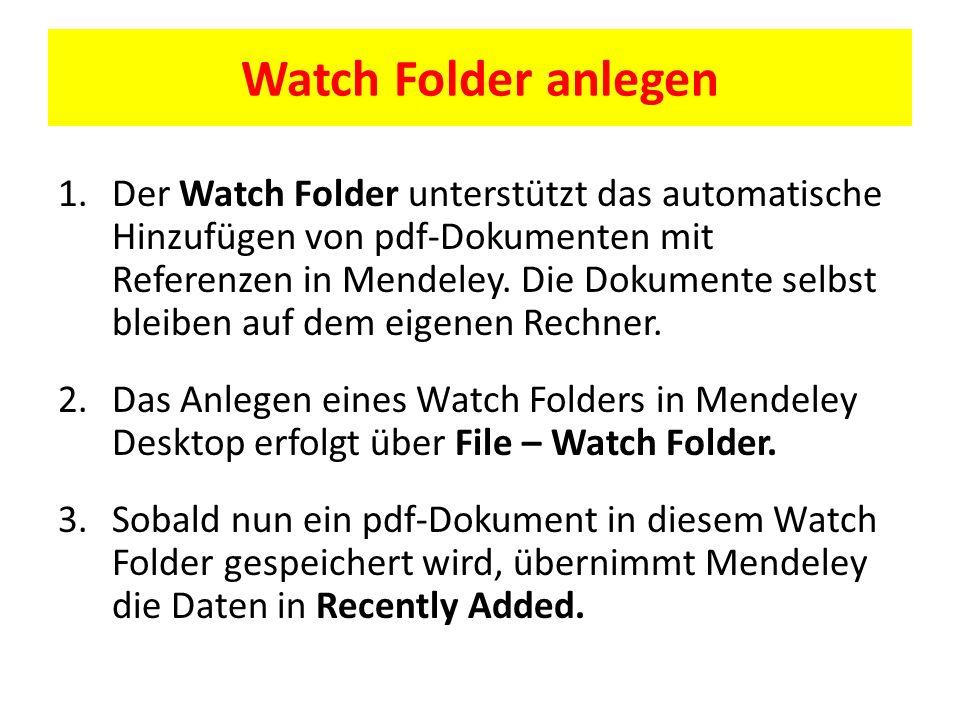 Watch Folder anlegen 1.Der Watch Folder unterstützt das automatische Hinzufügen von pdf-Dokumenten mit Referenzen in Mendeley.