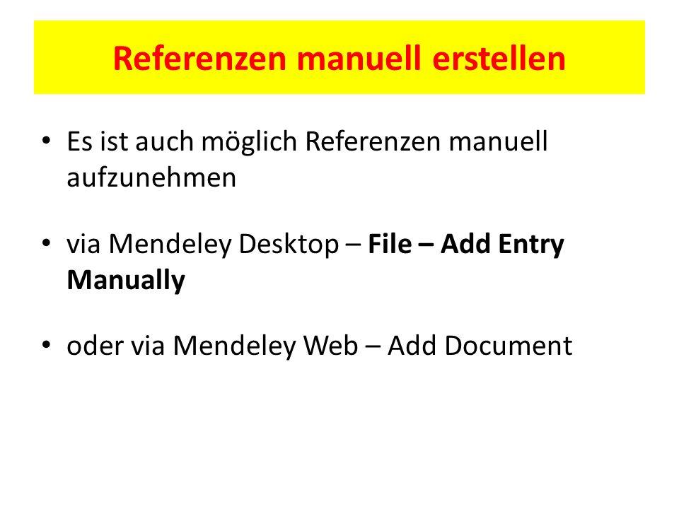 Referenzen manuell erstellen Es ist auch möglich Referenzen manuell aufzunehmen via Mendeley Desktop – File – Add Entry Manually oder via Mendeley Web – Add Document