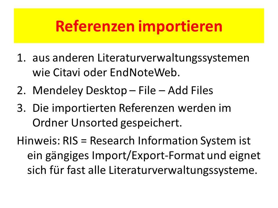Referenzen importieren 1.aus anderen Literaturverwaltungssystemen wie Citavi oder EndNoteWeb. 2.Mendeley Desktop – File – Add Files 3.Die importierten