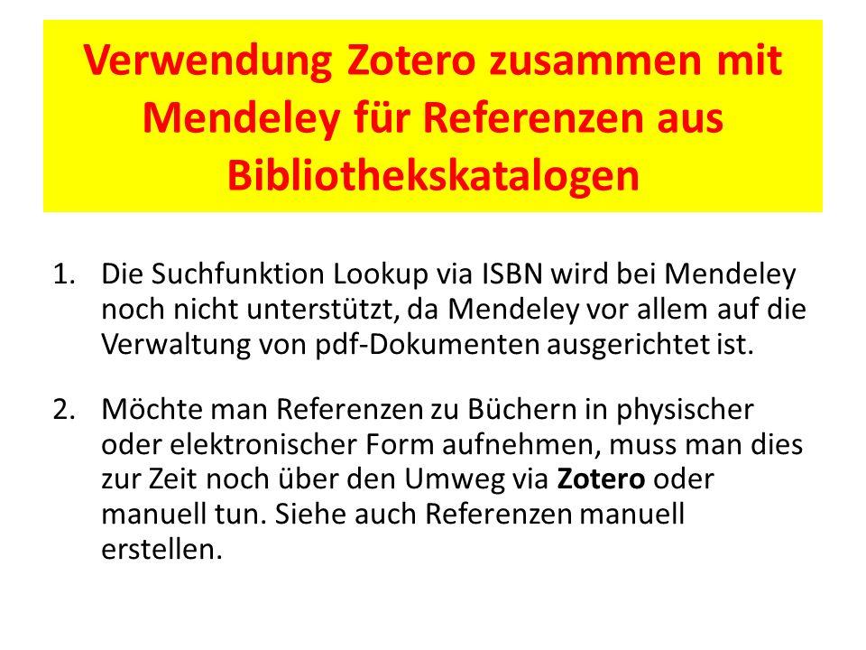 Verwendung Zotero zusammen mit Mendeley für Referenzen aus Bibliothekskatalogen 1.Die Suchfunktion Lookup via ISBN wird bei Mendeley noch nicht unterstützt, da Mendeley vor allem auf die Verwaltung von pdf-Dokumenten ausgerichtet ist.