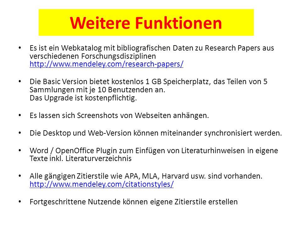 Weitere Funktionen Es ist ein Webkatalog mit bibliografischen Daten zu Research Papers aus verschiedenen Forschungsdisziplinen http://www.mendeley.com/research-papers/ http://www.mendeley.com/research-papers/ Die Basic Version bietet kostenlos 1 GB Speicherplatz, das Teilen von 5 Sammlungen mit je 10 Benutzenden an.