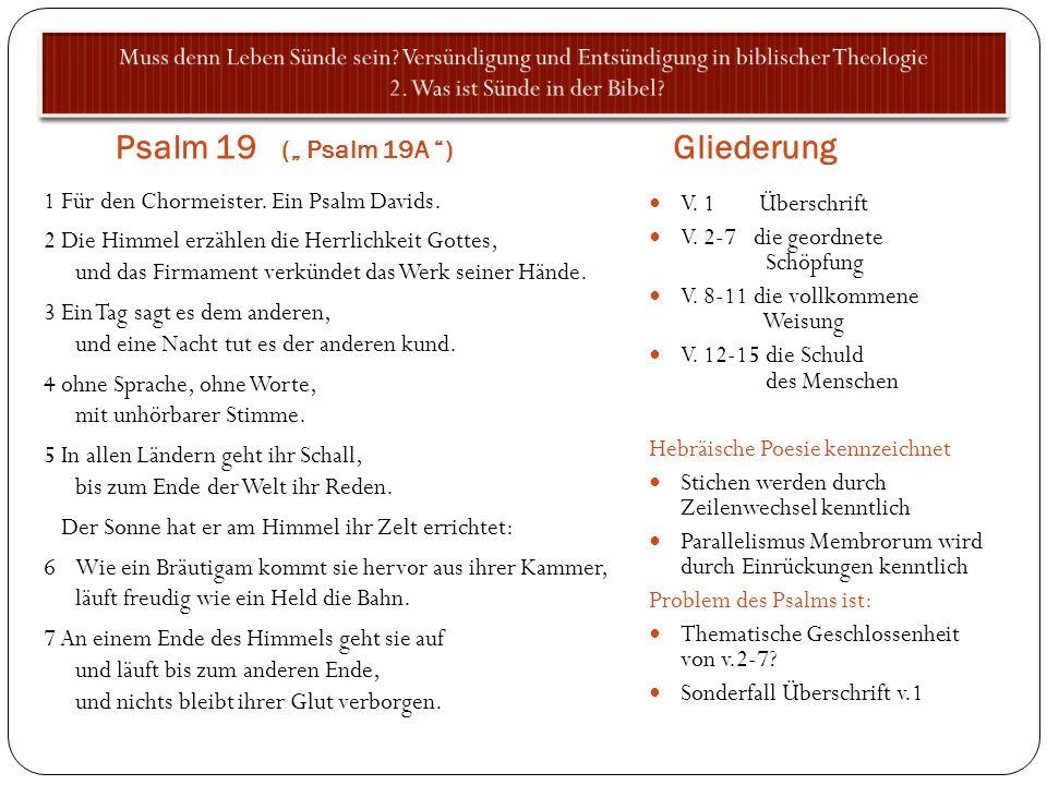 Psalm 19 ( Psalm 19A ) Gliederung 1 Für den Chormeister. Ein Psalm Davids. 2 Die Himmel erzählen die Herrlichkeit Gottes, und das Firmament verkündet