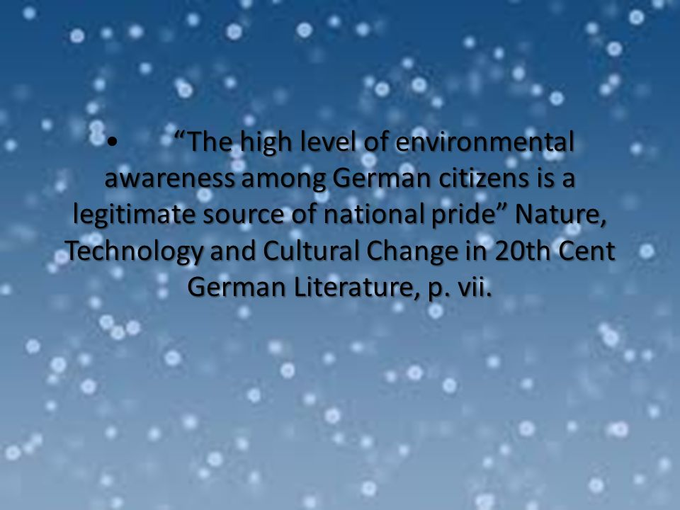 The high level of environmental awareness among German citizens is a legitimate source of national pride Nature, Technology and Cultural Change in 20th Cent German Literature, p.