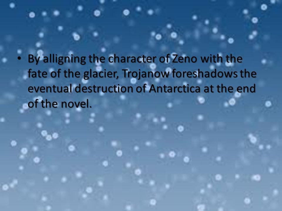 By alligning the character of Zeno with the fate of the glacier, Trojanow foreshadows the eventual destruction of Antarctica at the end of the novel.