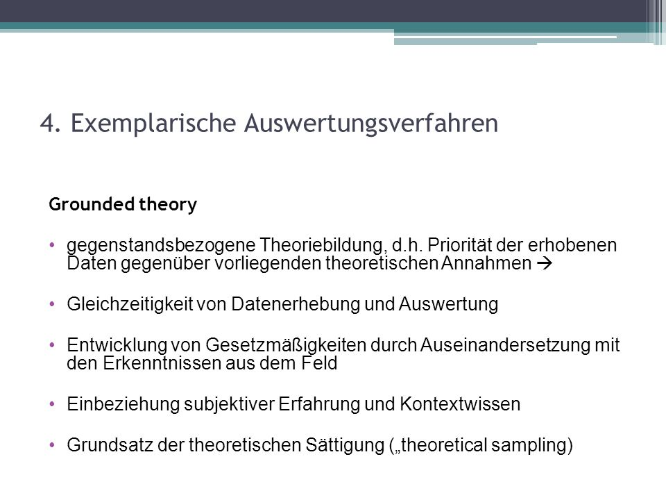 4. Exemplarische Auswertungsverfahren Grounded theory gegenstandsbezogene Theoriebildung, d.h. Priorität der erhobenen Daten gegenüber vorliegenden th