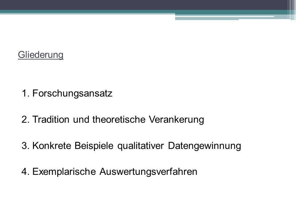 Gliederung 1. Forschungsansatz 2. Tradition und theoretische Verankerung 3. Konkrete Beispiele qualitativer Datengewinnung 4. Exemplarische Auswertung