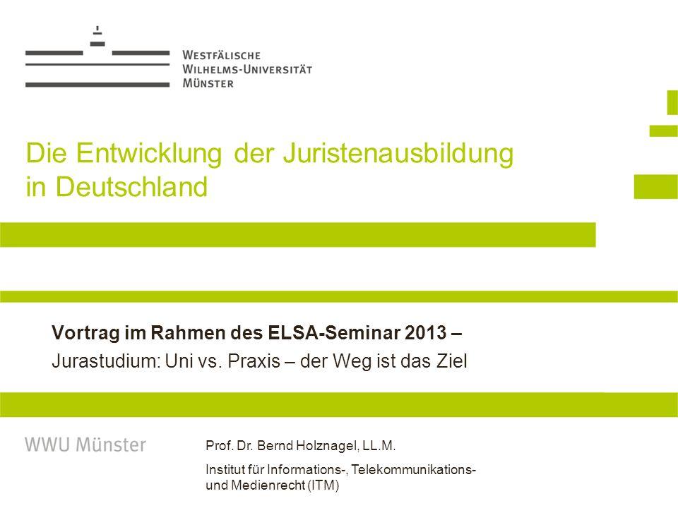 Prof. Dr. Bernd Holznagel, LL.M. Institut für Informations-, Telekommunikations- und Medienrecht (ITM) Die Entwicklung der Juristenausbildung in Deuts