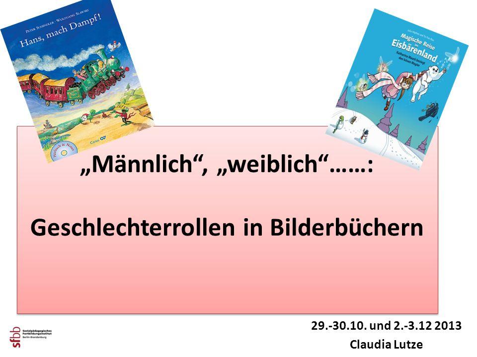 Männlich, weiblich……: Geschlechterrollen in Bilderbüchern 29.-30.10. und 2.-3.12 2013 Claudia Lutze