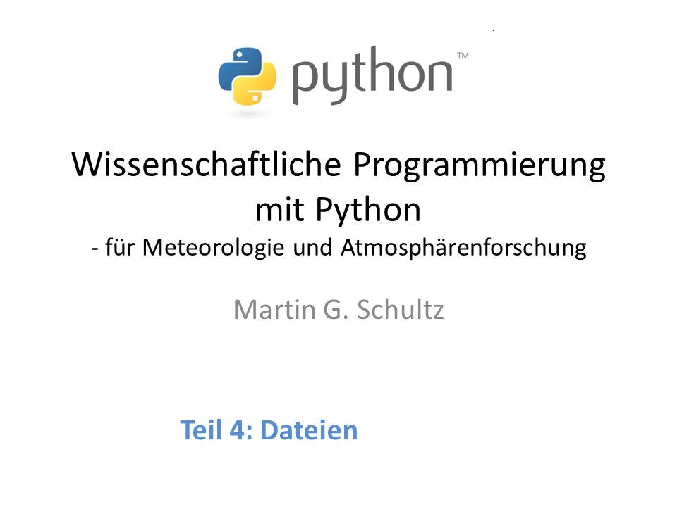 Wissenschaftliche Programmierung mit Python - für Meteorologie und Atmosphärenforschung Martin G. Schultz Teil 4: Dateien