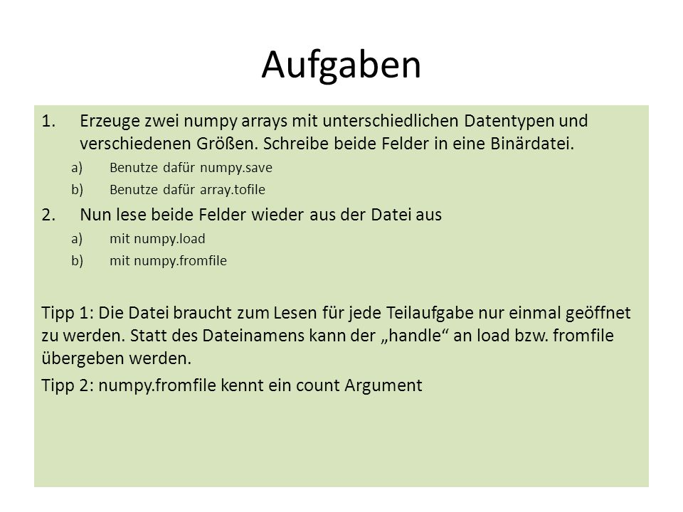 Aufgaben 1.Erzeuge zwei numpy arrays mit unterschiedlichen Datentypen und verschiedenen Größen. Schreibe beide Felder in eine Binärdatei. a)Benutze da
