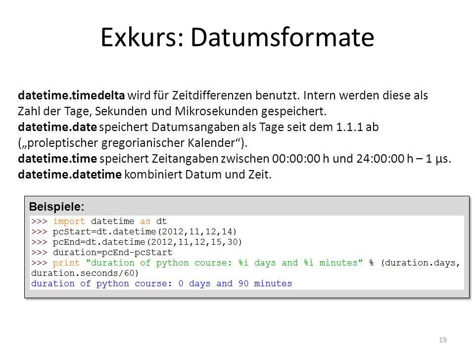 Exkurs: Datumsformate 19 datetime.timedelta wird für Zeitdifferenzen benutzt. Intern werden diese als Zahl der Tage, Sekunden und Mikrosekunden gespei