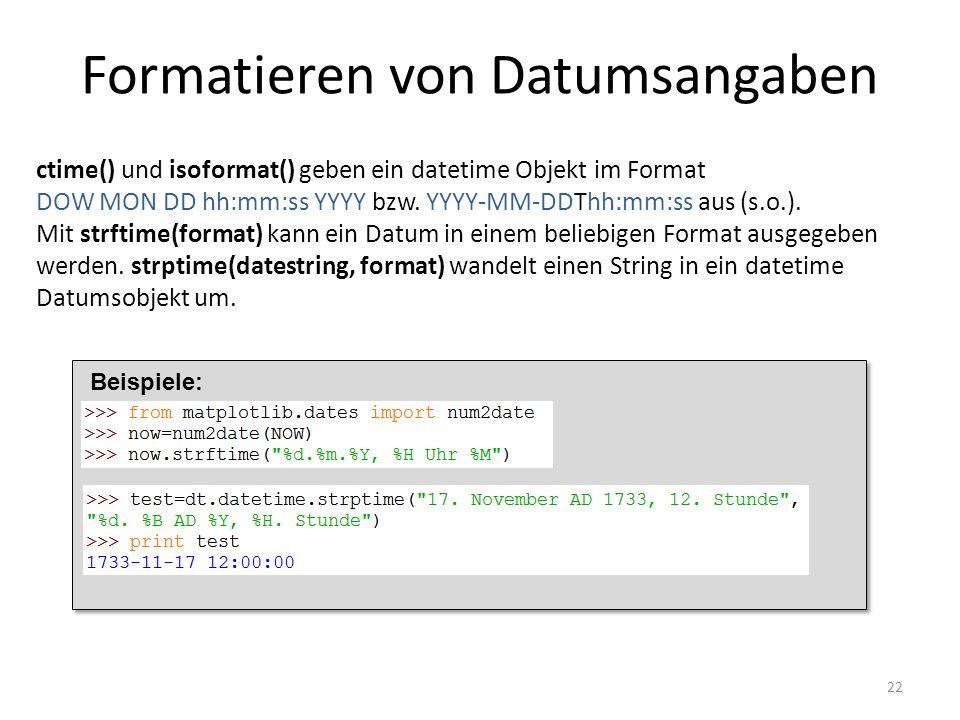Formatieren von Datumsangaben 22 ctime() und isoformat() geben ein datetime Objekt im Format DOW MON DD hh:mm:ss YYYY bzw. YYYY-MM-DDThh:mm:ss aus (s.