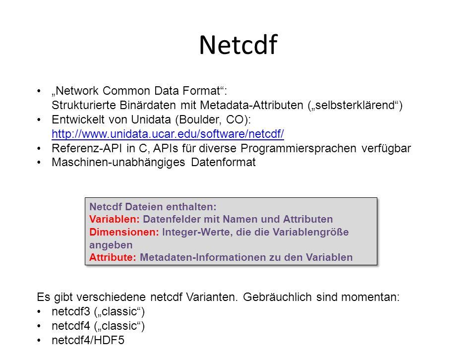 Netcdf Network Common Data Format: Strukturierte Binärdaten mit Metadata-Attributen (selbsterklärend) Entwickelt von Unidata (Boulder, CO): http://www