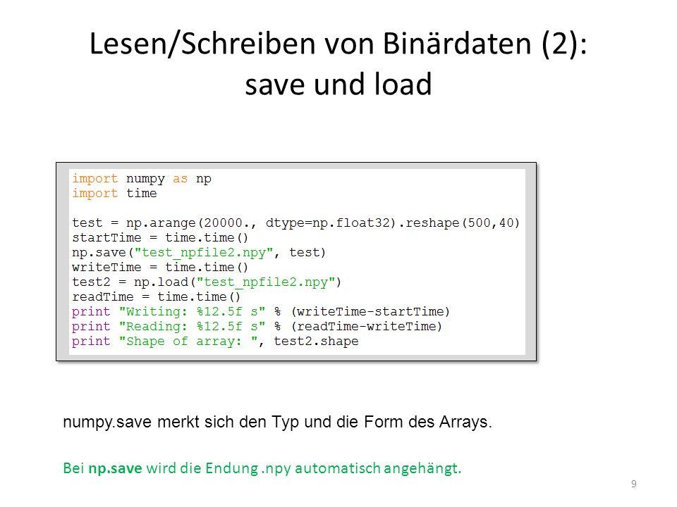 Lesen/Schreiben von Binärdaten (2): save und load 9 Bei np.save wird die Endung.npy automatisch angehängt. numpy.save merkt sich den Typ und die Form
