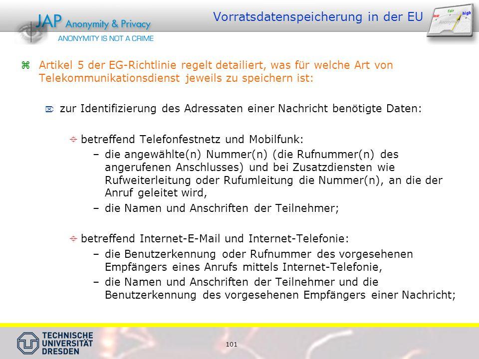 101 Vorratsdatenspeicherung in der EU Artikel 5 der EG-Richtlinie regelt detailiert, was für welche Art von Telekommunikationsdienst jeweils zu speichern ist: zur Identifizierung des Adressaten einer Nachricht benötigte Daten: betreffend Telefonfestnetz und Mobilfunk: –die angewählte(n) Nummer(n) (die Rufnummer(n) des angerufenen Anschlusses) und bei Zusatzdiensten wie Rufweiterleitung oder Rufumleitung die Nummer(n), an die der Anruf geleitet wird, –die Namen und Anschriften der Teilnehmer; betreffend Internet-E-Mail und Internet-Telefonie: –die Benutzerkennung oder Rufnummer des vorgesehenen Empfängers eines Anrufs mittels Internet-Telefonie, –die Namen und Anschriften der Teilnehmer und die Benutzerkennung des vorgesehenen Empfängers einer Nachricht;