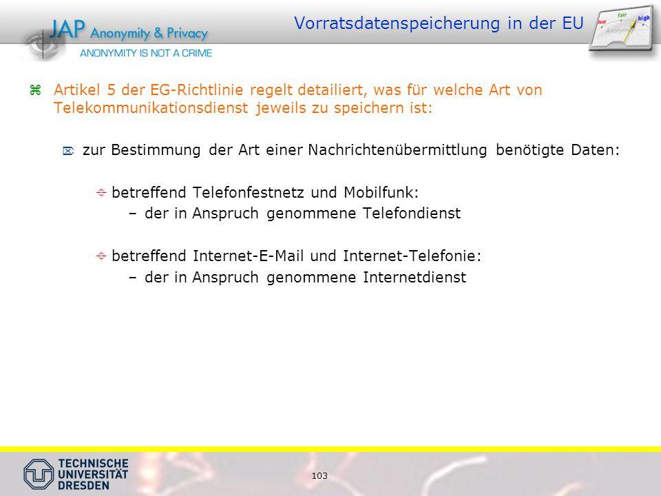 103 Vorratsdatenspeicherung in der EU Artikel 5 der EG-Richtlinie regelt detailiert, was für welche Art von Telekommunikationsdienst jeweils zu speichern ist: zur Bestimmung der Art einer Nachrichtenübermittlung benötigte Daten: betreffend Telefonfestnetz und Mobilfunk: –der in Anspruch genommene Telefondienst betreffend Internet-E-Mail und Internet-Telefonie: –der in Anspruch genommene Internetdienst