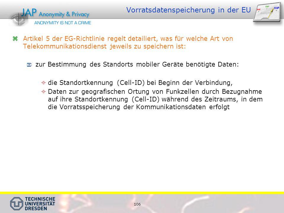 106 Vorratsdatenspeicherung in der EU Artikel 5 der EG-Richtlinie regelt detailiert, was für welche Art von Telekommunikationsdienst jeweils zu speichern ist: zur Bestimmung des Standorts mobiler Geräte benötigte Daten: die Standortkennung (Cell-ID) bei Beginn der Verbindung, Daten zur geografischen Ortung von Funkzellen durch Bezugnahme auf ihre Standortkennung (Cell-ID) während des Zeitraums, in dem die Vorratsspeicherung der Kommunikationsdaten erfolgt