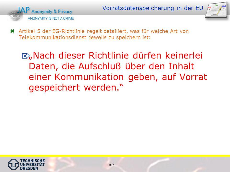 107 Vorratsdatenspeicherung in der EU Artikel 5 der EG-Richtlinie regelt detailiert, was für welche Art von Telekommunikationsdienst jeweils zu speichern ist: Nach dieser Richtlinie dürfen keinerlei Daten, die Aufschluß über den Inhalt einer Kommunikation geben, auf Vorrat gespeichert werden.