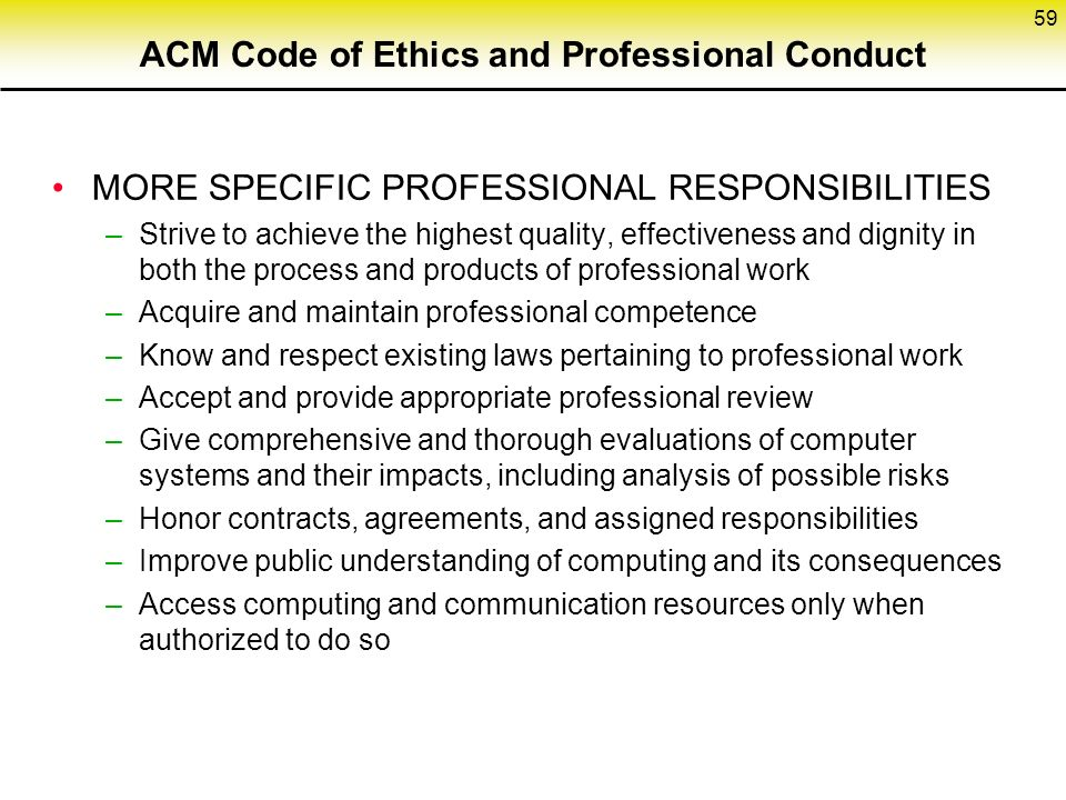 ACM Code of Ethics and Professional Conduct MORE SPECIFIC PROFESSIONAL RESPONSIBILITIES –Strive to achieve the highest quality, effectiveness and dignity in both the process and products of professional work –Acquire and maintain professional competence –Know and respect existing laws pertaining to professional work –Accept and provide appropriate professional review –Give comprehensive and thorough evaluations of computer systems and their impacts, including analysis of possible risks –Honor contracts, agreements, and assigned responsibilities –Improve public understanding of computing and its consequences –Access computing and communication resources only when authorized to do so 59