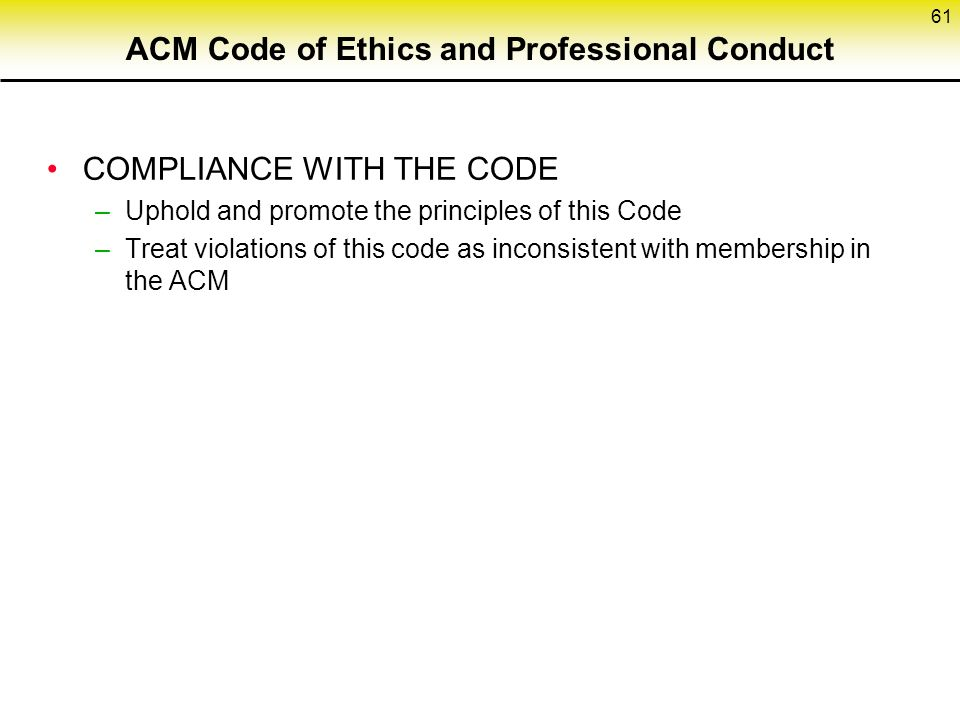 ACM Code of Ethics and Professional Conduct COMPLIANCE WITH THE CODE –Uphold and promote the principles of this Code –Treat violations of this code as inconsistent with membership in the ACM 61
