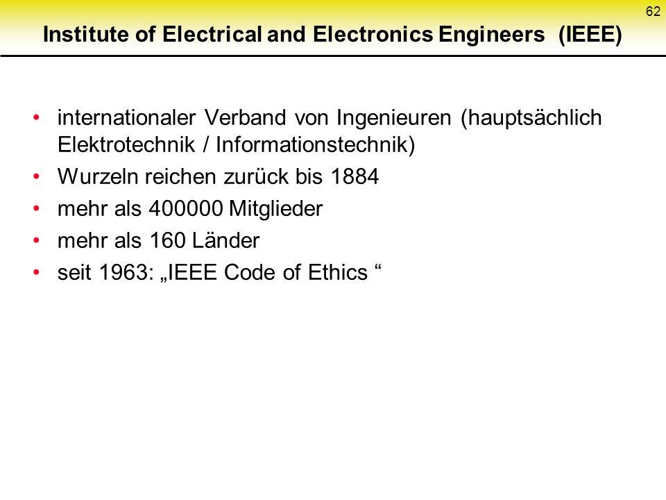 Institute of Electrical and Electronics Engineers (IEEE) internationaler Verband von Ingenieuren (hauptsächlich Elektrotechnik / Informationstechnik) Wurzeln reichen zurück bis 1884 mehr als 400000 Mitglieder mehr als 160 Länder seit 1963: IEEE Code of Ethics 62