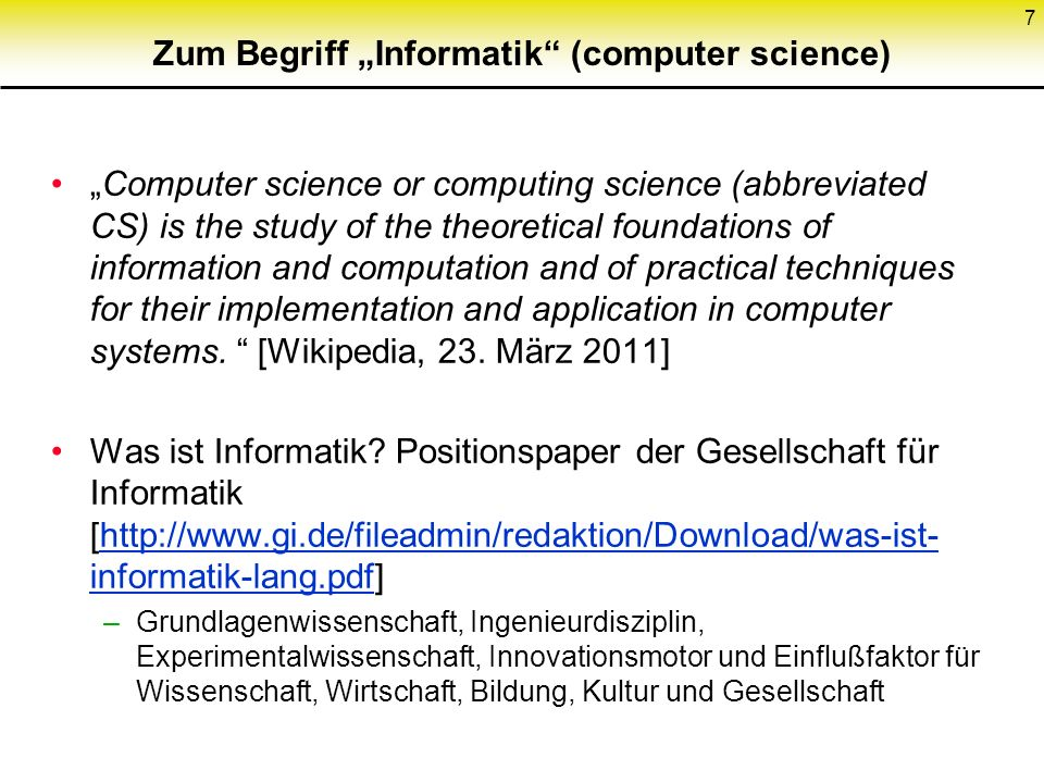 Zum Begriff Informatik (computer science) Computer science or computing science (abbreviated CS) is the study of the theoretical foundations of information and computation and of practical techniques for their implementation and application in computer systems.