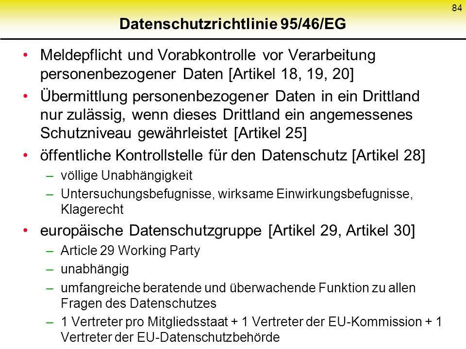Datenschutzrichtlinie 95/46/EG Meldepflicht und Vorabkontrolle vor Verarbeitung personenbezogener Daten [Artikel 18, 19, 20] Übermittlung personenbezogener Daten in ein Drittland nur zulässig, wenn dieses Drittland ein angemessenes Schutzniveau gewährleistet [Artikel 25] öffentliche Kontrollstelle für den Datenschutz [Artikel 28] –völlige Unabhängigkeit –Untersuchungsbefugnisse, wirksame Einwirkungsbefugnisse, Klagerecht europäische Datenschutzgruppe [Artikel 29, Artikel 30] –Article 29 Working Party –unabhängig –umfangreiche beratende und überwachende Funktion zu allen Fragen des Datenschutzes –1 Vertreter pro Mitgliedsstaat + 1 Vertreter der EU-Kommission + 1 Vertreter der EU-Datenschutzbehörde 84