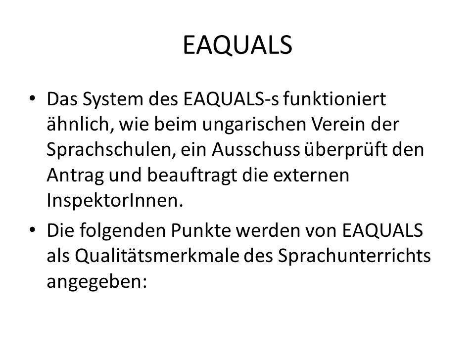 EAQUALS Das System des EAQUALS-s funktioniert ähnlich, wie beim ungarischen Verein der Sprachschulen, ein Ausschuss überprüft den Antrag und beauftrag