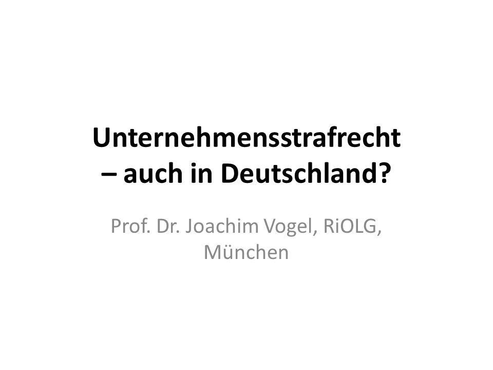 Unternehmensstrafrecht – auch in Deutschland? Prof. Dr. Joachim Vogel, RiOLG, München
