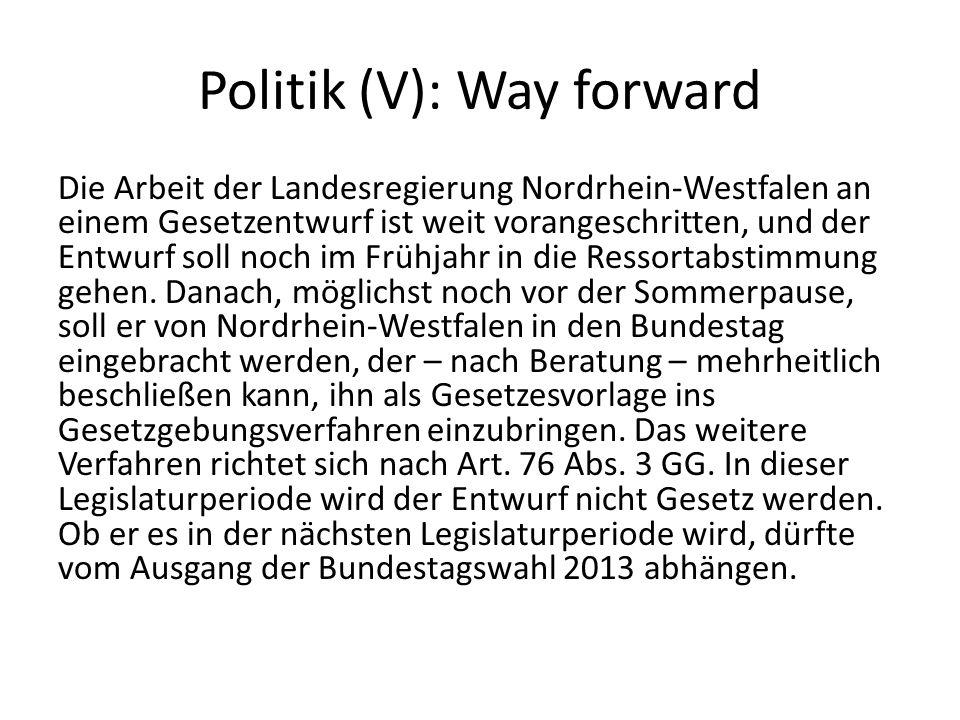 Politik (V): Way forward Die Arbeit der Landesregierung Nordrhein-Westfalen an einem Gesetzentwurf ist weit vorangeschritten, und der Entwurf soll noc