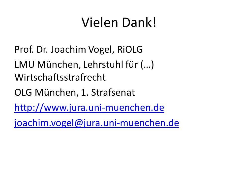 Vielen Dank! Prof. Dr. Joachim Vogel, RiOLG LMU München, Lehrstuhl für (…) Wirtschaftsstrafrecht OLG München, 1. Strafsenat http://www.jura.uni-muench