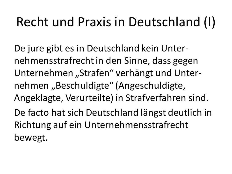 Recht und Praxis in Deutschland (I) De jure gibt es in Deutschland kein Unter- nehmensstrafrecht in den Sinne, dass gegen Unternehmen Strafen verhängt